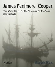 The Water Witch Or The Skimmer Of The Seas (Illustrated) ebook by James Fenimore Cooper