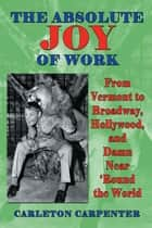 The Absolute Joy of Work: From Vermont to Broadway, Hollywood, and Damn Near 'Round the World ebook by Carleton Carpenter
