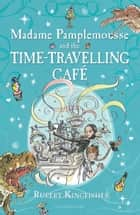Madame Pamplemousse and the Time-Travelling Café ebook by Rupert Kingfisher, Sue Hellard