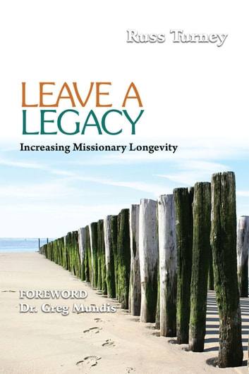 Leave a Legacy - Increasing Missionary Longevity ebook by Dr. J. Russell Turney
