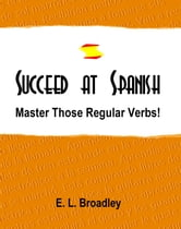 Succeed at Spanish: Master Those Regular Verbs! ebook by Emma Broadley