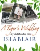 A Tiger's Wedding: my childhood in exile ebook by Isla Blair