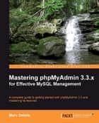 Mastering phpMyAdmin 3.3.x for Effective MySQL Management ebook by Marc Delisle