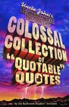 Uncle John's Colossal Collection of Quotable Quotes ebook by Bathroom Readers' Institute