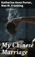 My Chinese Marriage ebook by Mae M. Franking, Katherine Anne Porter