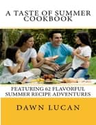 A Taste of Summer: 62 Flavorful Recipes ebook by Dawn Lucan