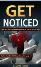 Get Noticed: Social Media Marketing for Entrepreneurs: Market Your Brand Without Being Annoying ebook by L. David Harris