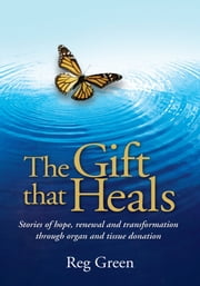 The Gift that Heals - Stories of hope, renewal and transformation through organ and tissue donation ebook by Reg Green
