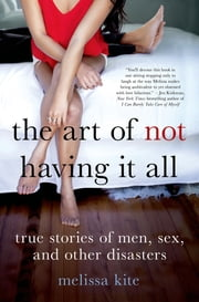 The Art of Not Having it All - True Stories of Men, Sex, and Other Disasters ebook by Melissa Kite