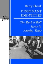 Dissonant Identities: The Rock'n'Roll Scene in Austin, Texas ebook by Shank, Barry