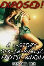 Exposed: A 2-Story Sex-In-Public Erotic Bundle ebook by Pandora Box
