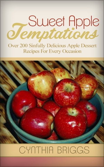 Sweet Apple Temptations - Over 200 Sinfully Delicious Apple Dessert Recipes For Every Occasion ebook by Cynthia Briggs