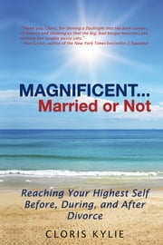 Magnificent...Married or Not - Reaching your Highest Self Before, During, and After Divorce ebook by Cloris Kylie