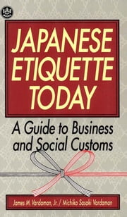 Japanese Etiquette Today - A Guide to Business & Social Customs ebook by James M. Vardaman,Michiko Sasaki Vardaman