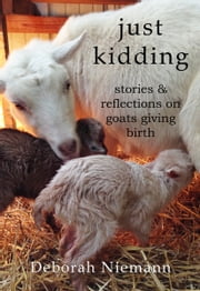 Just Kidding: Stories and Reflections on Goats Giving Birth ebook by Deborah Niemann
