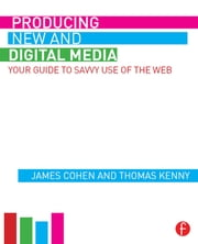 Producing New and Digital Media - Your Guide to Savvy Use of the Web ebook by James Cohen,Thomas Kenny