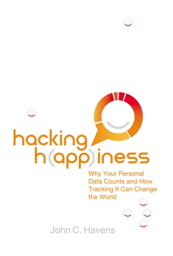 Hacking Happiness - Why Your Personal Data Counts and How Tracking it Can Change the World ebook by John Havens