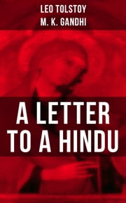 Leo Tolstoy: A Letter to a Hindu - Including Correspondences with Gandhi & Letter to Ernest Howard Crosby ebook by Leo Tolstoy, M. K. Gandhi, Aylmer Maude,...