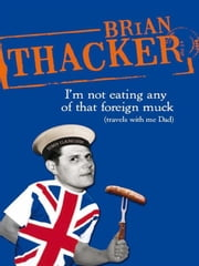 I'm Not Eating Any Of That Foreign Muck - Travels with me Dad ebook by Brian Thacker