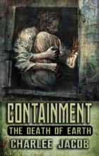 Containment: The Death of Earth ebook by Charlee Jacob