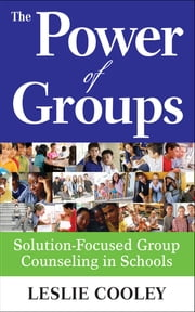The Power of Groups - Solution-Focused Group Counseling in Schools ebook by Leslie A. Cooley