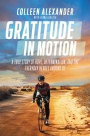 Gratitude in Motion - A True Story of Hope, Determination, and the Everyday Heroes Around Us ebook by Colleen Alexander, Jenna Glatzer, Bart Yasso