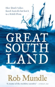Great South Land: How Dutch Sailors found Australia and an English Pirate almost beat Captain Cook ... ebook by Rob Mundle