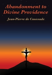 Abandonment to Divine Providence - With linked Table of Contents ebook by Jean-Pierre de Caussade