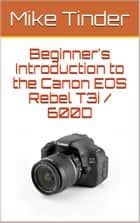Beginner's Introduction to the Canon EOS Rebel T3i / 600D ebook by Mike Tinder