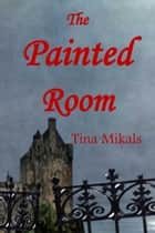The Painted Room ebook by Tina Mikals