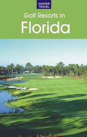 Golf Resorts in Florida: Where to Play & Where to Stay ebook by Jim  Nicol