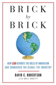 Brick by Brick - How LEGO Rewrote the Rules of Innovation and Conquered the Global Toy Industry ebook by David Robertson,Bill Breen