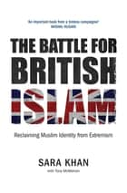 The Battle for British Islam - Reclaiming Muslim Identity from Extremism ebook by Sara Khan, Tony McMahon Tony McMahon