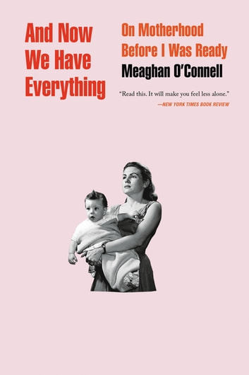 And Now We Have Everything - On Motherhood Before I Was Ready ebook by Meaghan O'Connell