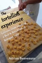 The tortellini experience - Lessons from opening a Bed & Breakfast in Bologna Italy ebook by Adrian Benvenuto