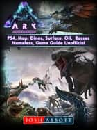 Ark Aberration, PS4, Map, Dinos, Surface, Oil, Bosses, Nameless, Game Guide Unofficial ebook by Josh Abbott