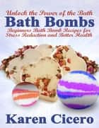 Bath Bombs: Beginners Bath Bomb Recipes for Stress Reduction and Better Health: Unlock the Power of the Bath ebook by Karen Cicero