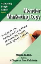 Meatier Marketing Copy: Insights on Copywriting That Generates Leads and Sparks Sales ebook by Marcia Yudkin