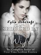 Seduced by the Billionaire's Wife Trilogy - The Complete Series ebook by Kylie Ashcroft