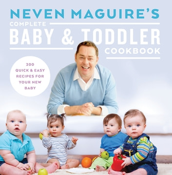 Neven Maguire's Complete Baby and Toddler Cookbook - 200 Quick and Easy Recipes For Your New Baby ebook by Neven Maguire