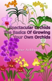 Spectacular Orchids: The Basics Of Growing Your Own Orchids ebook by Gene Ashburner