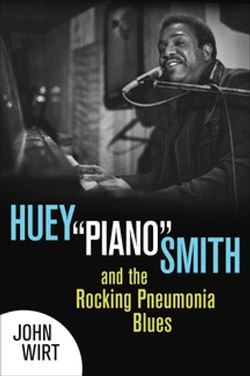 "Huey ""Piano"" Smith and the Rocking Pneumonia Blues - A Novel ebook by John Wirt"