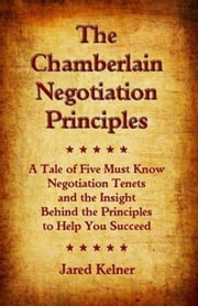 The Chamberlain Negotiation Principles: A Tale of Five Must Know Negotiation Tenets and the Insight Behind the Principles to Help You Succeed ebook by Jared Kelner