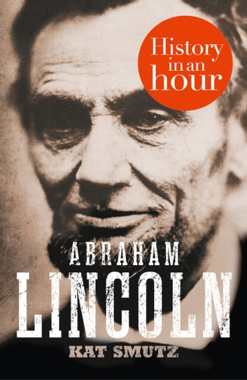 Abraham Lincoln: History in an Hour ebook by Kat Smutz