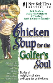 Chicken Soup for the Golfer's Soul - Stories of Insight, Inspiration and Laughter on the Links ebook by Jack Canfield,Mark Victor Hansen