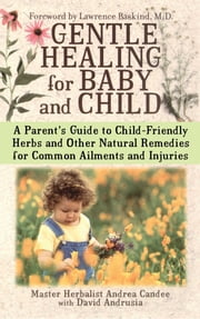 Gentle Healing for Baby and Child - A Parent's Guide to Child-Friendly Herbs and Other ebook by Andrea Candee