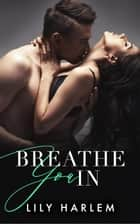 Breathe You In ebook by Lily Harlem