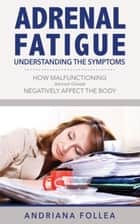 Adrenal Fatigue: Understanding the Symptoms - How Malfunctioning Adrenal Glands Negatively Affect the Body ebook by Andriana Follea