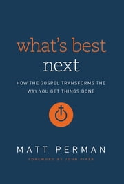 What's Best Next - How the Gospel Transforms the Way You Get Things Done ebook by Matthew Aaron Perman,John Piper