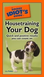 The Pocket Idiot's Guide to Housetraining Your Dog - Quick and Positive Results You Can Count On ebook by Liz Palika